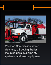 Vac-Con Combination sewer  cleaners, US Jetting Trailer  mounted units, Mainline ctv  systems, and used equipment.