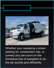 Whether your sweeping a street,  parking lot, construction site, or  runway you can count on the  Schwarze line of sweepers to do  the job quickly and efficiently.